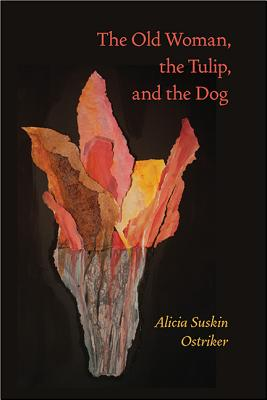 The Old Woman, the Tulip, and the Dog By Ostriker, Alicia Suskin